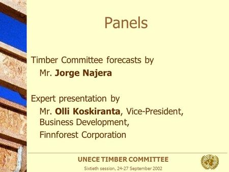 UNECE TIMBER COMMITTEE Sixtieth session, 24-27 September 2002 Panels Timber Committee forecasts by Mr. Jorge Najera Expert presentation by Mr. Olli Koskiranta,