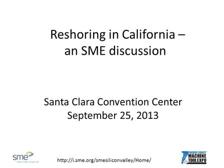 Reshoring in California – an SME discussion Santa Clara Convention Center September 25, 2013.