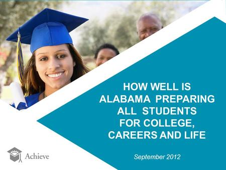 HOW WELL IS ALABAMA PREPARING ALL STUDENTS FOR COLLEGE, CAREERS AND LIFE September 2012.