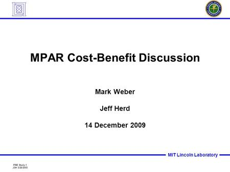 PAR Study-1 JSH 3/28/2005 MIT Lincoln Laboratory MPAR Cost-Benefit Discussion Mark Weber Jeff Herd 14 December 2009.