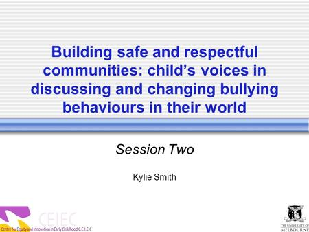 Building safe and respectful communities: child's voices in discussing and changing bullying behaviours in their world Session Two Kylie Smith.