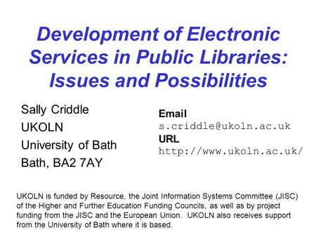 Development of Electronic Services in Public Libraries: Issues and Possibilities Sally Criddle UKOLN University of Bath Bath, BA2 7AY UKOLN is funded by.