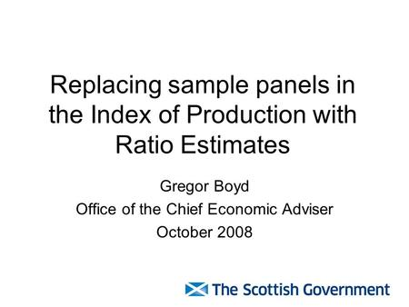 Replacing sample panels in the Index of Production with Ratio Estimates Gregor Boyd Office of the Chief Economic Adviser October 2008.
