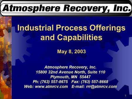 1 Industrial Process Offerings and Capabilities May 8, 2003 Atmosphere Recovery, Inc. 15800 32nd Avenue North, Suite 110 Plymouth, MN 55447 Ph: (763) 557-8675.