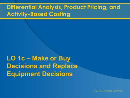 @ 2012, Cengage Learning Differential Analysis, Product Pricing, and Activity-Based Costing LO 1c – Make or Buy Decisions and Replace Equipment Decisions.