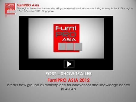 FurniPRO Asia The regional event for the woodworking, panels and furniture manufacturing industry in the ASEAN region 17 – 19 October 2012. Singapore FurniPRO.