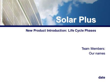 1 New Product Introduction: Life Cycle Phases Team Members: Our names date Solar Plus.
