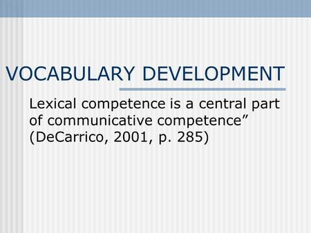 "VOCABULARY DEVELOPMENT Lexical competence is a central part of communicative competence"" (DeCarrico, 2001, p. 285)"