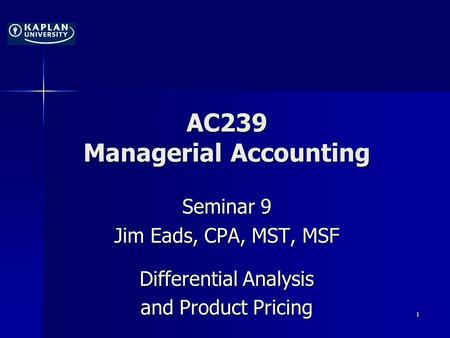 AC239 Managerial Accounting Seminar 9 Jim Eads, CPA, MST, MSF Differential Analysis and Product Pricing 1.