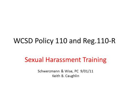 WCSD Policy 110 and Reg.110-R Sexual Harassment Training Schwerzmann & Wise, PC 9/01/11 Keith B. Caughlin.
