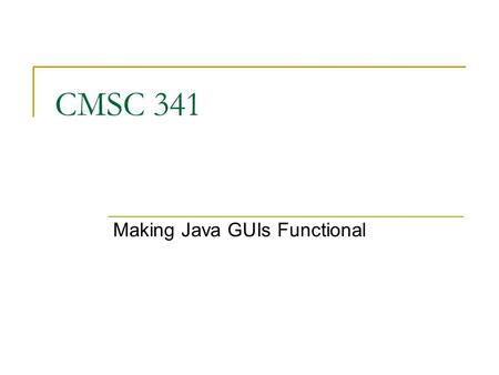 CMSC 341 Making Java GUIs Functional. 09/29/2007 CMSC 341 Events 2 More on Swing Great Swing demo at  /demos/jfc/SwingSet2/SwingSet2Plugin.html.
