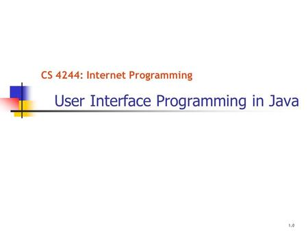 CS 4244: Internet Programming User Interface Programming in Java 1.0.
