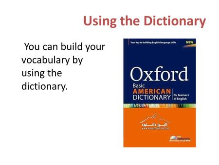 Using the Dictionary You can build your vocabulary by using the dictionary.