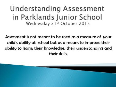 Wednesday 21 st October 2015 Assessment is not meant to be used as a measure of your child's ability at school but as a means to improve their ability.