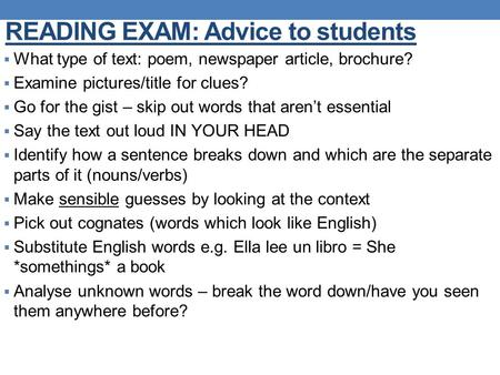 READING EXAM: Advice to students  What type of text: poem, newspaper article, brochure?  Examine pictures/title for clues?  Go for the gist – skip out.