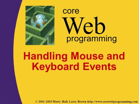 © 2001-2003 Marty Hall, Larry Brown  Web core programming 1 Handling Mouse and Keyboard Events.