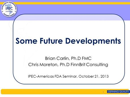 Some Future Developments Brian Carlin, Ph.D FMC Chris Moreton, Ph.D FinnBrit Consulting IPEC-Americas FDA Seminar, October 21, 2013 1.