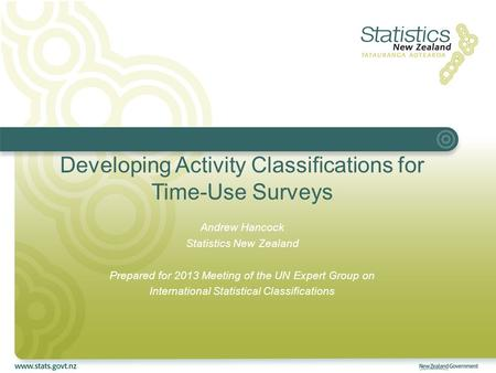 Developing Activity Classifications for Time-Use Surveys Andrew Hancock Statistics New Zealand Prepared for 2013 Meeting of the UN Expert Group on International.