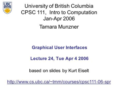 University of British Columbia CPSC 111, Intro to Computation Jan-Apr 2006 Tamara Munzner 1 Graphical User Interfaces Lecture 24, Tue Apr 4 2006
