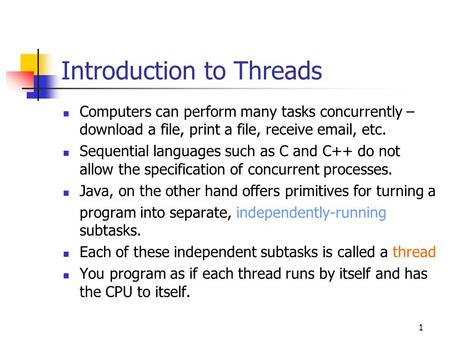 1 Introduction to Threads Computers can perform many tasks concurrently – download a file, print a file, receive email, etc. Sequential languages such.