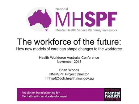 The workforce of the future: How new models of care can shape changes to the workforce Health Workforce Australia Conference November 2013 Brian Woods.