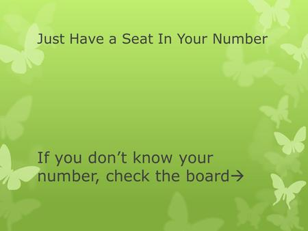 Just Have a Seat In Your Number If you don't know your number, check the board 