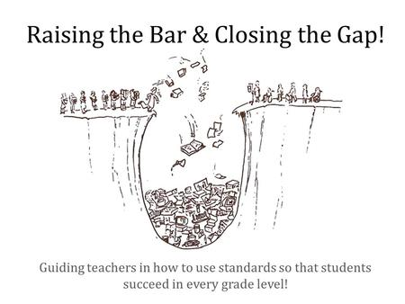 Raising the Bar & Closing the Gap! Guiding teachers in how to use standards so that students succeed in every grade level!