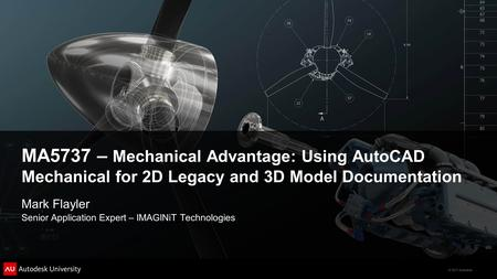 © 2011 Autodesk MA5737 – Mechanical Advantage: Using AutoCAD Mechanical for 2D Legacy and 3D Model Documentation Mark Flayler Senior Application Expert.