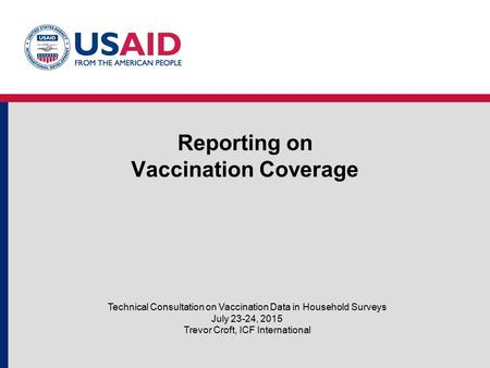Reporting on Vaccination Coverage Technical Consultation on Vaccination Data in Household Surveys July 23-24, 2015 Trevor Croft, ICF International.