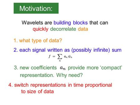 Motivation: Wavelets are building blocks that can quickly decorrelate data 2. each signal written as (possibly infinite) sum 1. what type of data? 3. new.