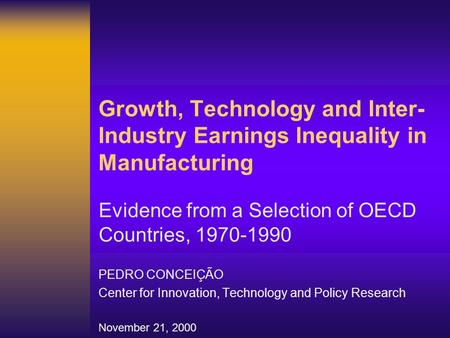 Growth, Technology and Inter- Industry Earnings Inequality in Manufacturing Evidence from a Selection of OECD Countries, 1970-1990 PEDRO CONCEIÇÃO Center.