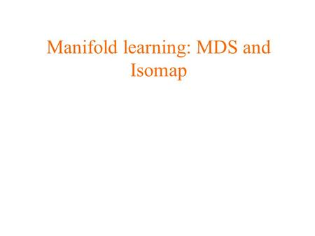 Manifold learning: MDS and Isomap