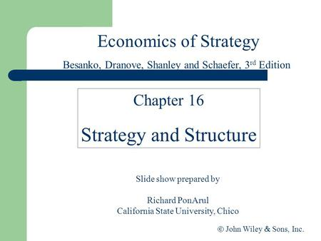 Economics of Strategy Slide show prepared by Richard PonArul California State University, Chico  John Wiley  Sons, Inc. Chapter 16 Strategy and Structure.