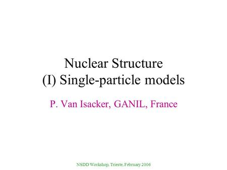 NSDD Workshop, Trieste, February 2006 Nuclear Structure (I) Single-particle models P. Van Isacker, GANIL, France.