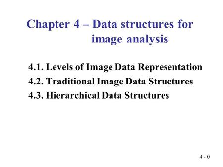 4 - 0 4.1. Levels of Image Data Representation 4.2. Traditional Image Data Structures 4.3. Hierarchical Data Structures Chapter 4 – Data structures for.