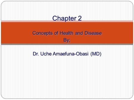 Chapter 2 Concepts of Health and Disease By; Dr. Uche Amaefuna-Obasi (MD)
