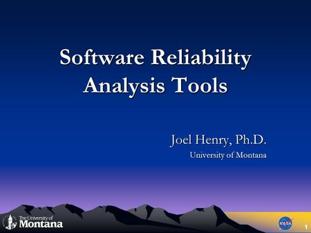 1 Software Reliability Analysis Tools Joel Henry, Ph.D. University of Montana.