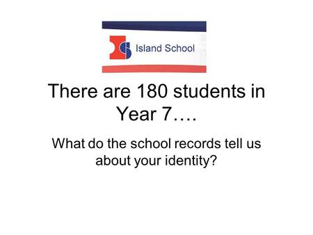 There are 180 students in Year 7…. What do the school records tell us about your identity?