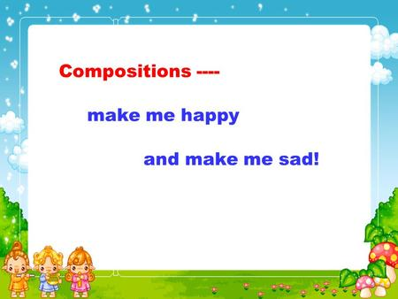 Compositions ---- make me happy and make me sad!.