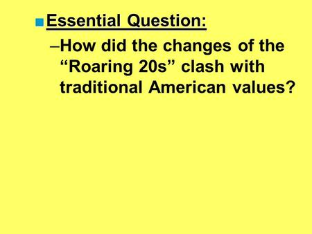 "■Essential Question: –How did the changes of the ""Roaring 20s"" clash with traditional American values?"