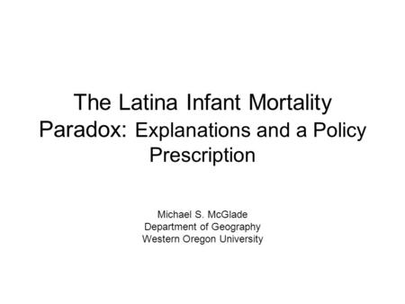 The Latina Infant Mortality Paradox: Explanations and a Policy Prescription Michael S. McGlade Department of Geography Western Oregon University.