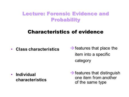 Lecture: Forensic Evidence and Probability Characteristics of evidence Class characteristics Individual characteristics  features that place the item.