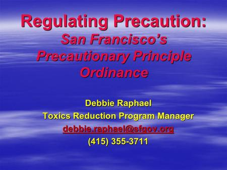 Regulating Precaution: San Francisco's Precautionary Principle Ordinance Debbie Raphael Toxics Reduction Program Manager