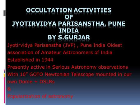 Jyotirvidya Parisanstha (JVP), Pune India Oldest association of Amateur Astronomers of India Established in 1944 Presently active in Serious Astronomy.