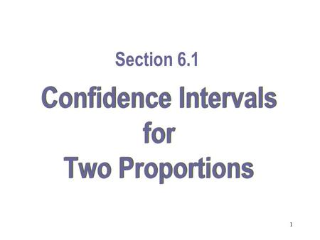 1 Confidence Intervals for Two Proportions Section 6.1.