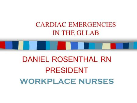 CARDIAC EMERGENCIES IN THE GI LAB DANIEL ROSENTHAL RN PRESIDENT WORKPLACE NURSES.