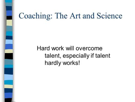 Coaching: The Art and Science Hard work will overcome talent, especially if talent hardly works!