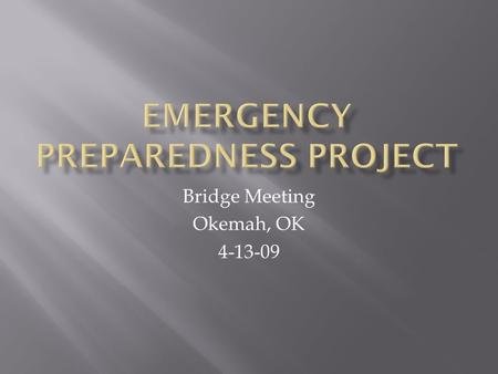 Bridge Meeting Okemah, OK 4-13-09.  Meeting 1: Okemah Emergency Management Personnel  3/13/09  Personnel from health department, EMS, city and county.