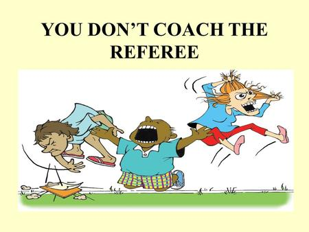 YOU DON'T COACH THE REFEREE. What we will talk about Facts about the game Facts about referees How concentrating on the referee's performance affects.