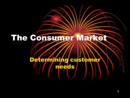 1 The Consumer Market Determining customer needs.